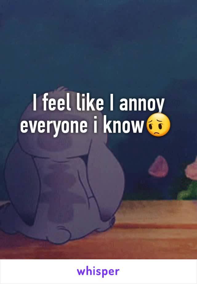 I feel like I annoy everyone i know😔