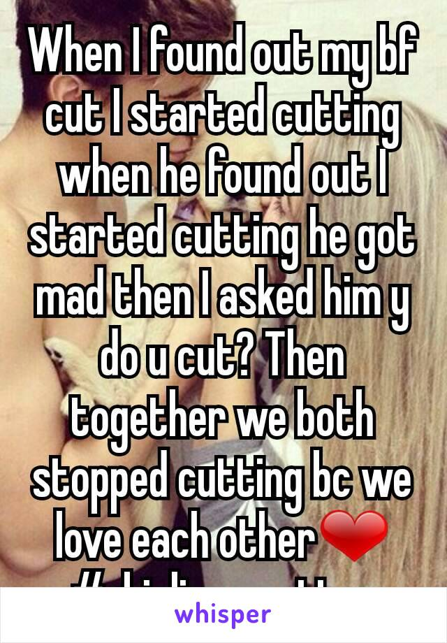 When I found out my bf cut I started cutting when he found out I started cutting he got mad then I asked him y do u cut? Then together we both stopped cutting bc we love each other❤ #skinlivesmatter