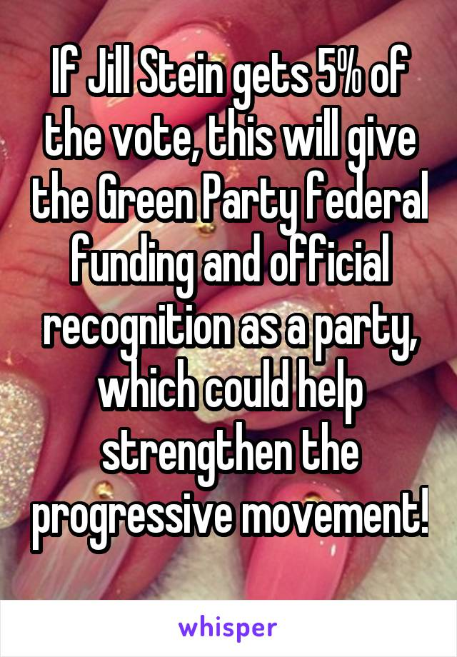 If Jill Stein gets 5% of the vote, this will give the Green Party federal funding and official recognition as a party, which could help strengthen the progressive movement!