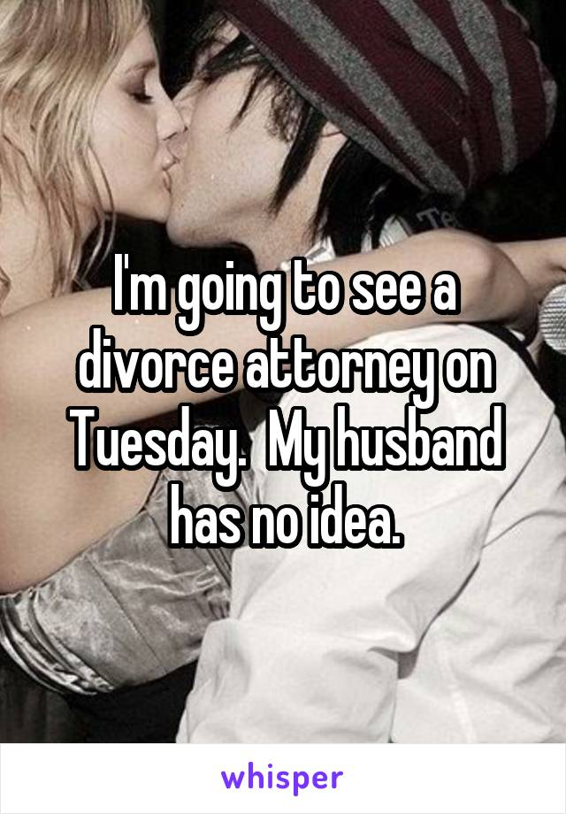 I'm going to see a divorce attorney on Tuesday.  My husband has no idea.