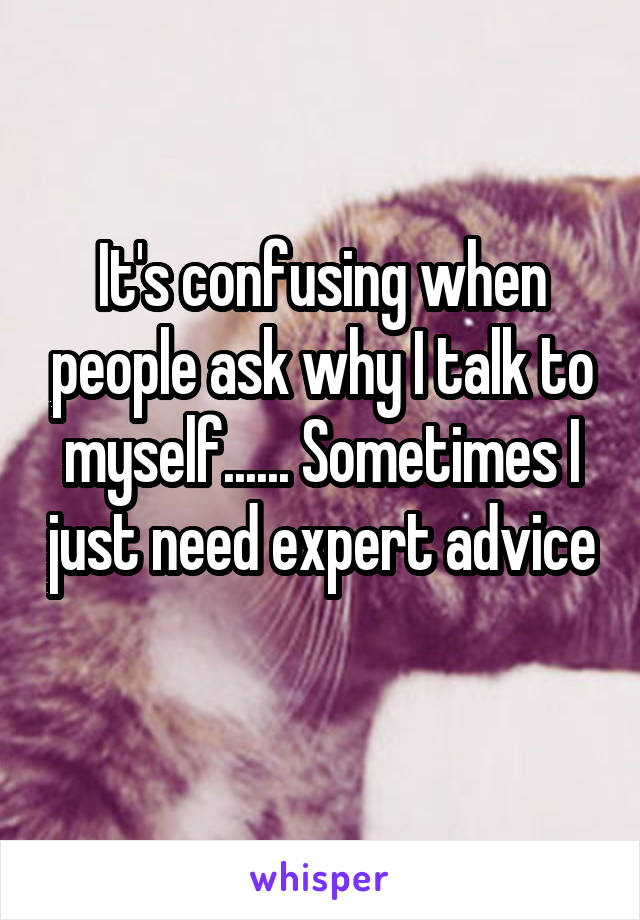 It's confusing when people ask why I talk to myself...... Sometimes I just need expert advice