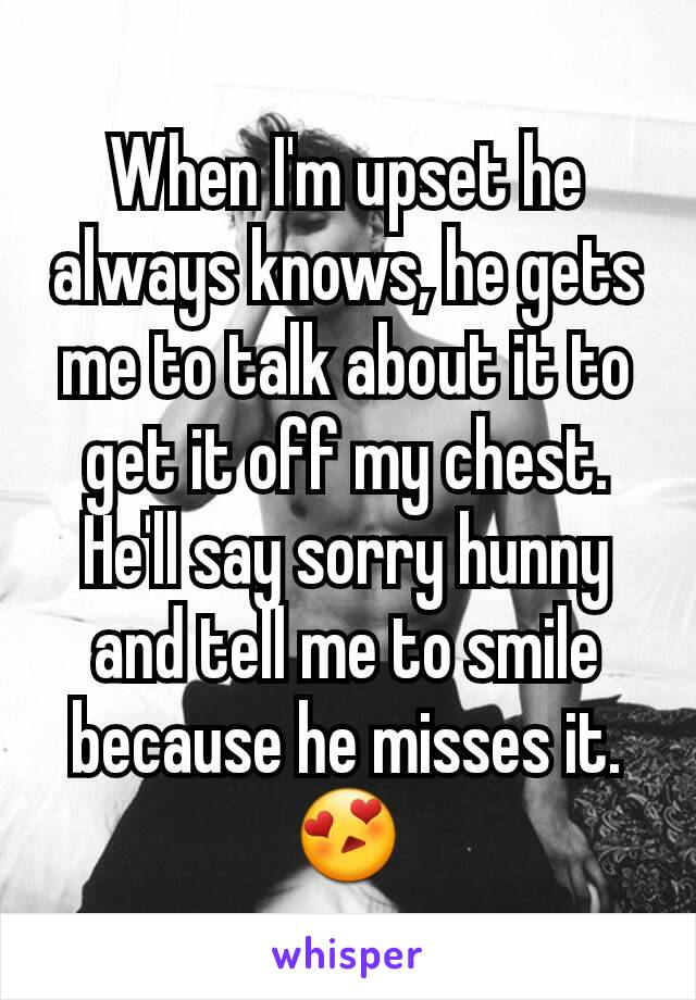When I'm upset he always knows, he gets me to talk about it to get it off my chest. He'll say sorry hunny and tell me to smile because he misses it. 😍
