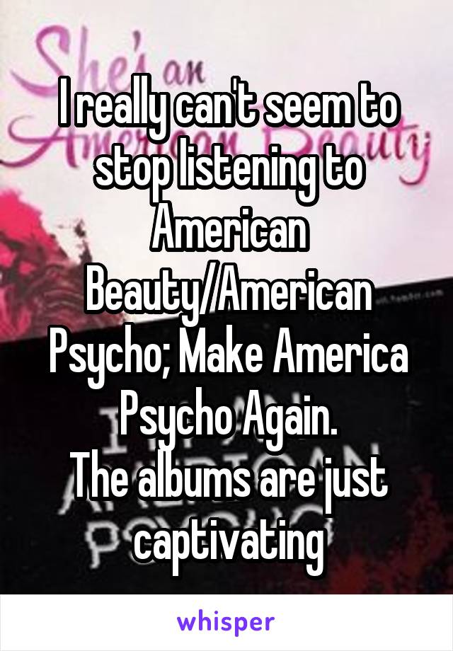 I really can't seem to stop listening to American Beauty/American Psycho; Make America Psycho Again. The albums are just captivating