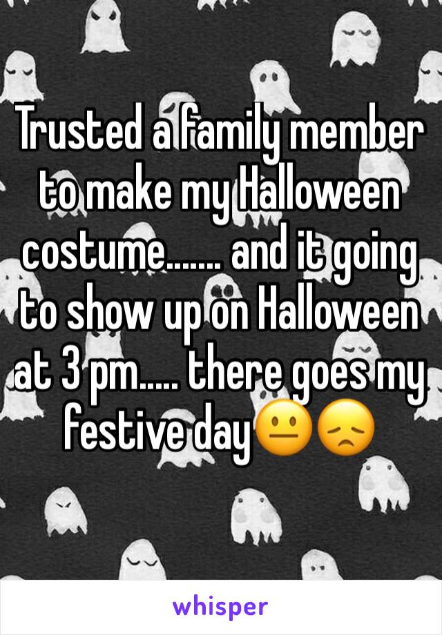 Trusted a family member to make my Halloween costume....... and it going to show up on Halloween at 3 pm..... there goes my festive day😐😞