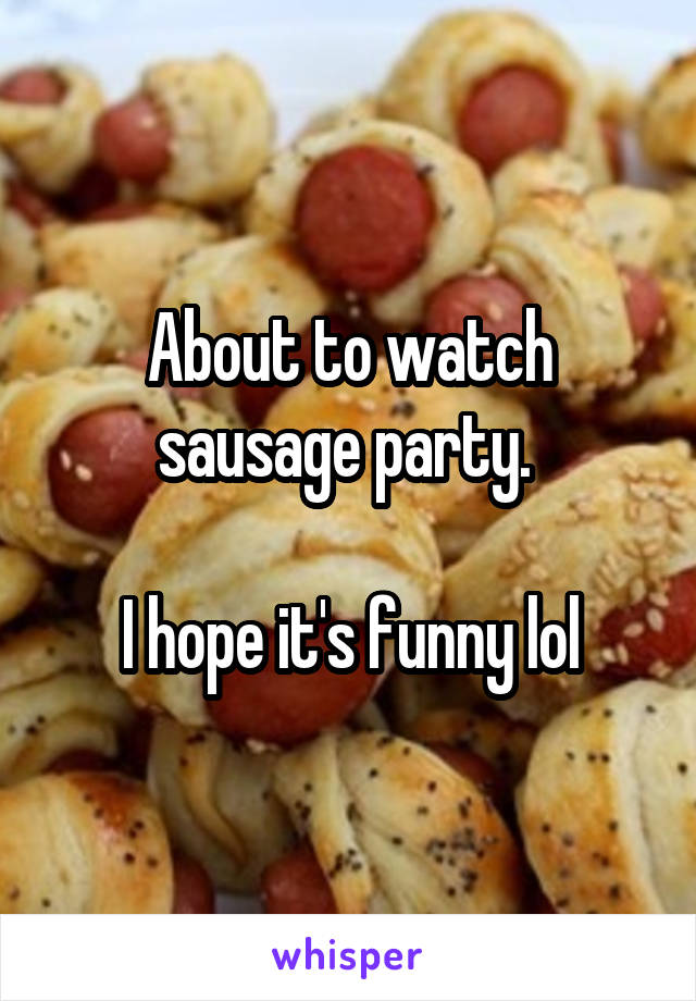 About to watch sausage party.   I hope it's funny lol
