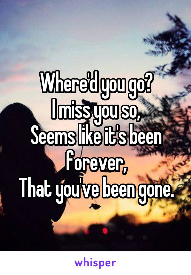Where'd you go? I miss you so, Seems like it's been forever, That you've been gone.