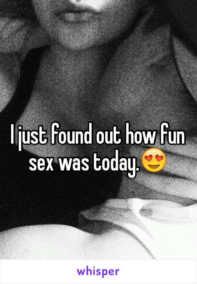 I just found out how fun sex was today.😍
