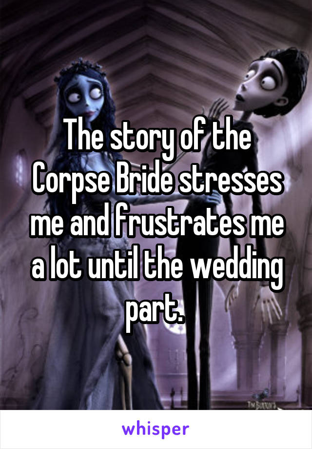 The story of the Corpse Bride stresses me and frustrates me a lot until the wedding part.