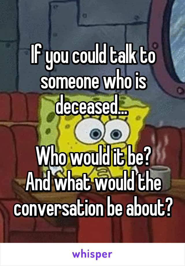 If you could talk to someone who is deceased...   Who would it be? And what would the conversation be about?