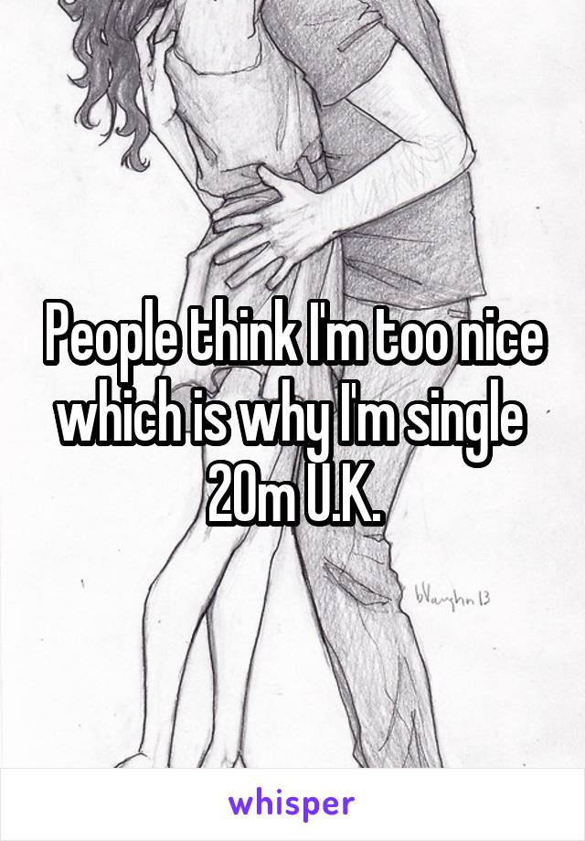 People think I'm too nice which is why I'm single  20m U.K.