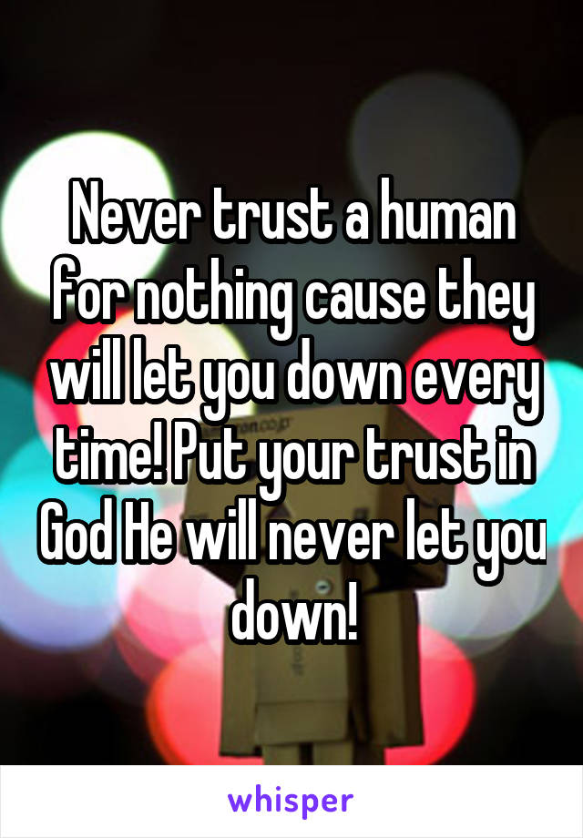 Never trust a human for nothing cause they will let you down every time! Put your trust in God He will never let you down!