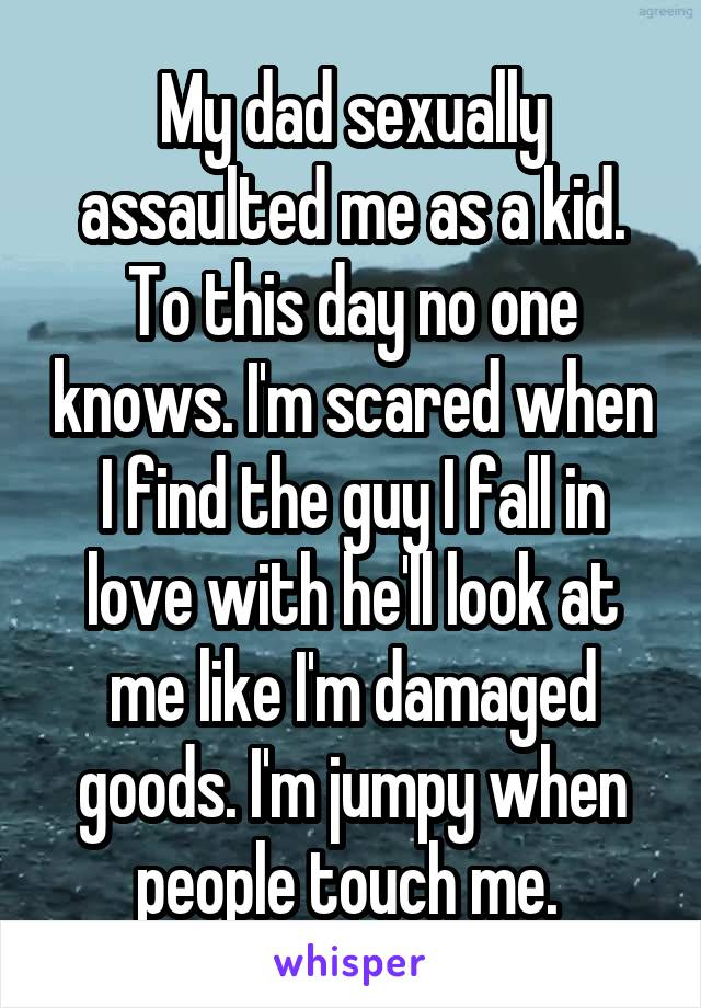 My dad sexually assaulted me as a kid. To this day no one knows. I'm scared when I find the guy I fall in love with he'll look at me like I'm damaged goods. I'm jumpy when people touch me.