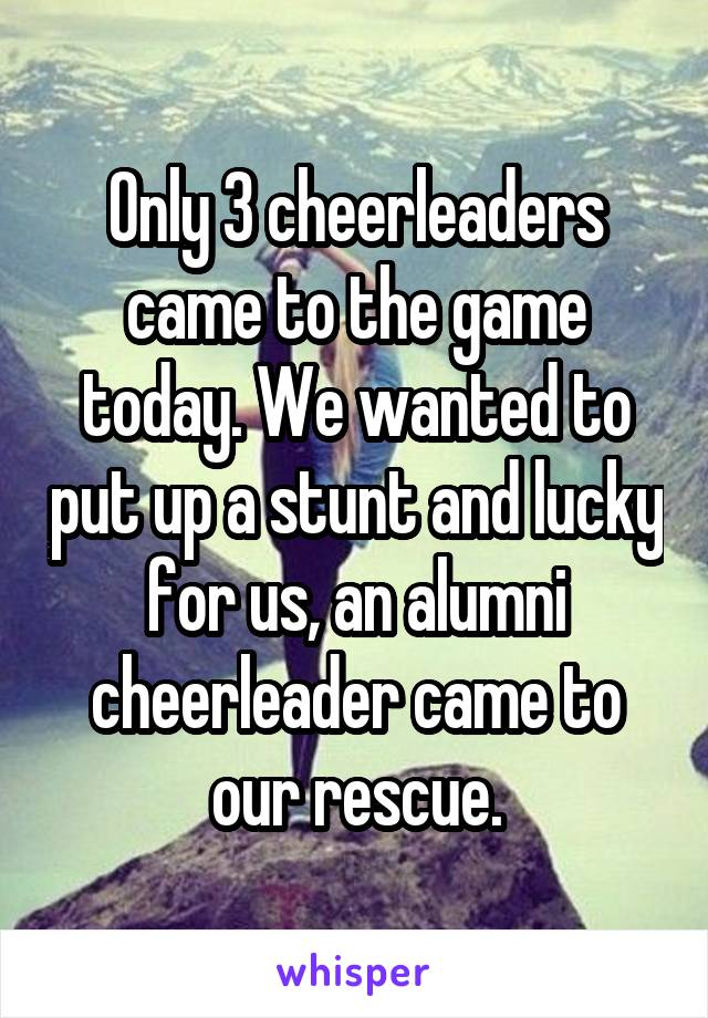 Only 3 cheerleaders came to the game today. We wanted to put up a stunt and lucky for us, an alumni cheerleader came to our rescue.