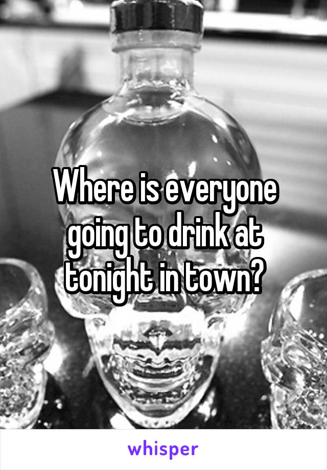 Where is everyone going to drink at tonight in town?