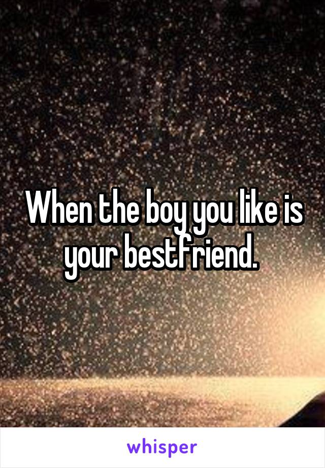 When the boy you like is your bestfriend.