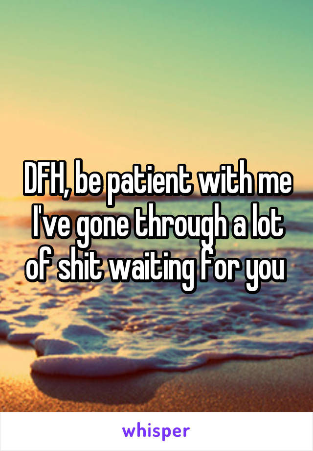 DFH, be patient with me I've gone through a lot of shit waiting for you
