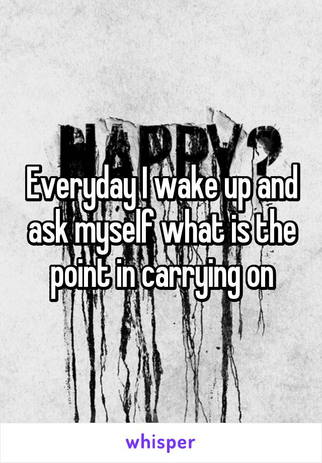 Everyday I wake up and ask myself what is the point in carrying on