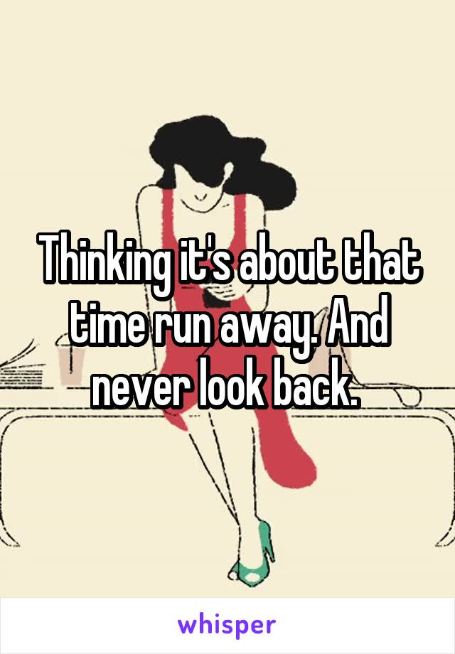 Thinking it's about that time run away. And never look back.