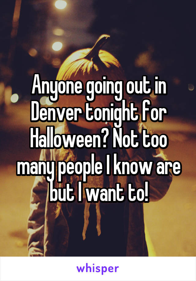 Anyone going out in Denver tonight for Halloween? Not too many people I know are but I want to!