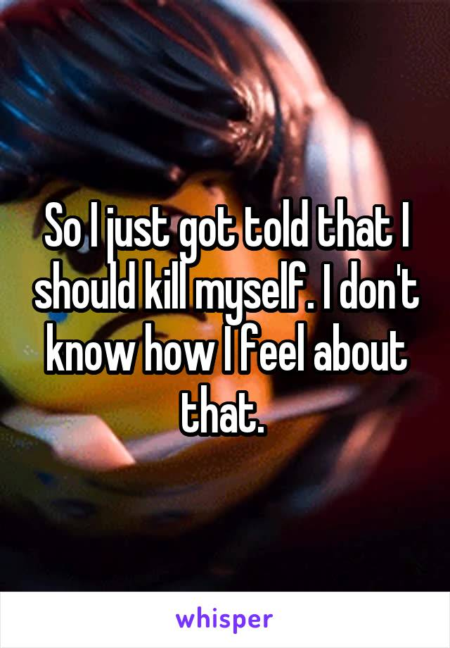 So I just got told that I should kill myself. I don't know how I feel about that.