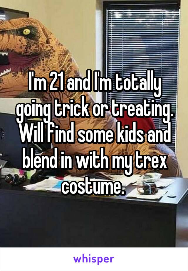 I'm 21 and I'm totally going trick or treating. Will find some kids and blend in with my trex costume.