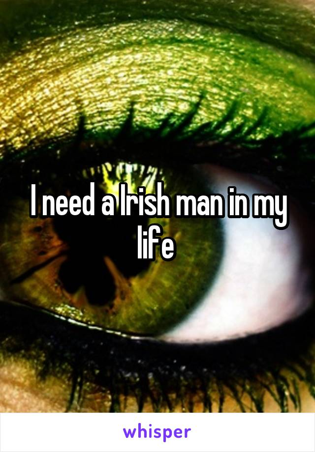 I need a Irish man in my life