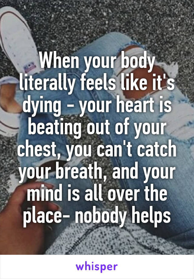 When your body literally feels like it's dying - your heart is beating out of your chest, you can't catch your breath, and your mind is all over the place- nobody helps