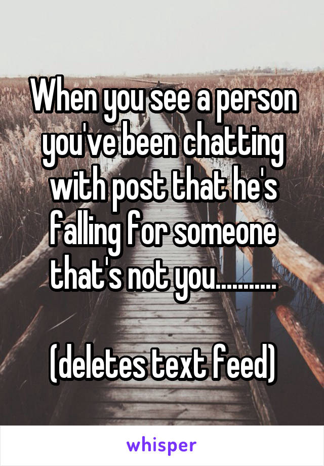 When you see a person you've been chatting with post that he's falling for someone that's not you...........  (deletes text feed)