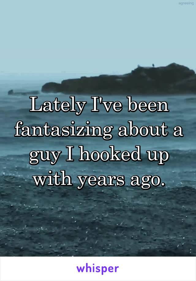 Lately I've been fantasizing about a guy I hooked up with years ago.