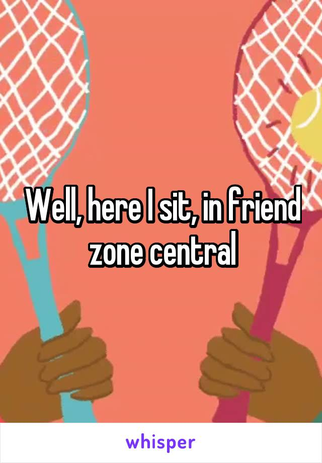 Well, here I sit, in friend zone central