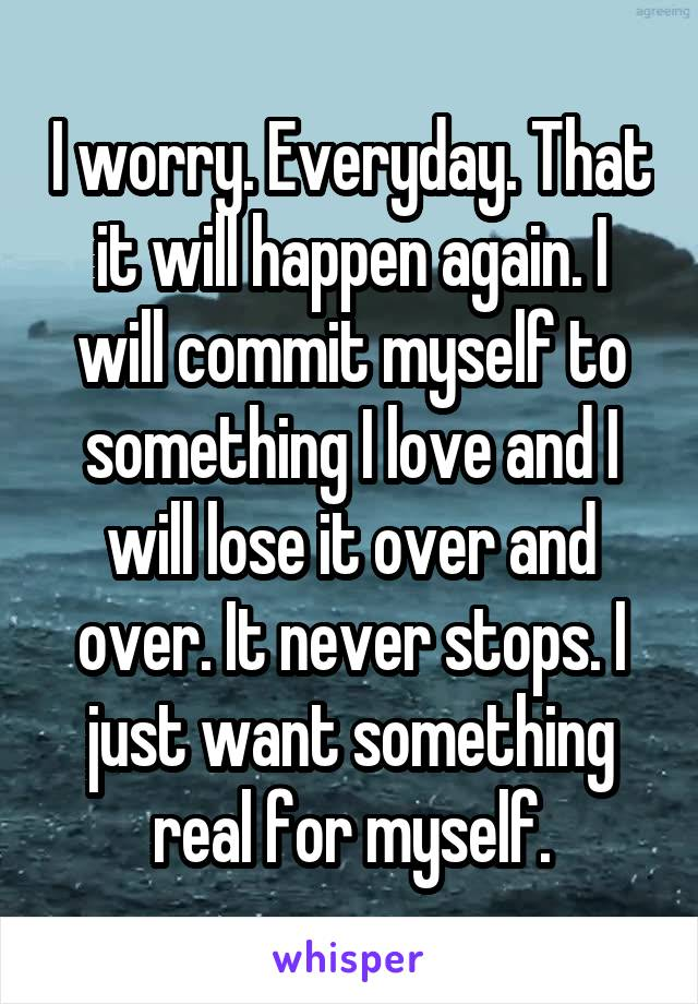 I worry. Everyday. That it will happen again. I will commit myself to something I love and I will lose it over and over. It never stops. I just want something real for myself.