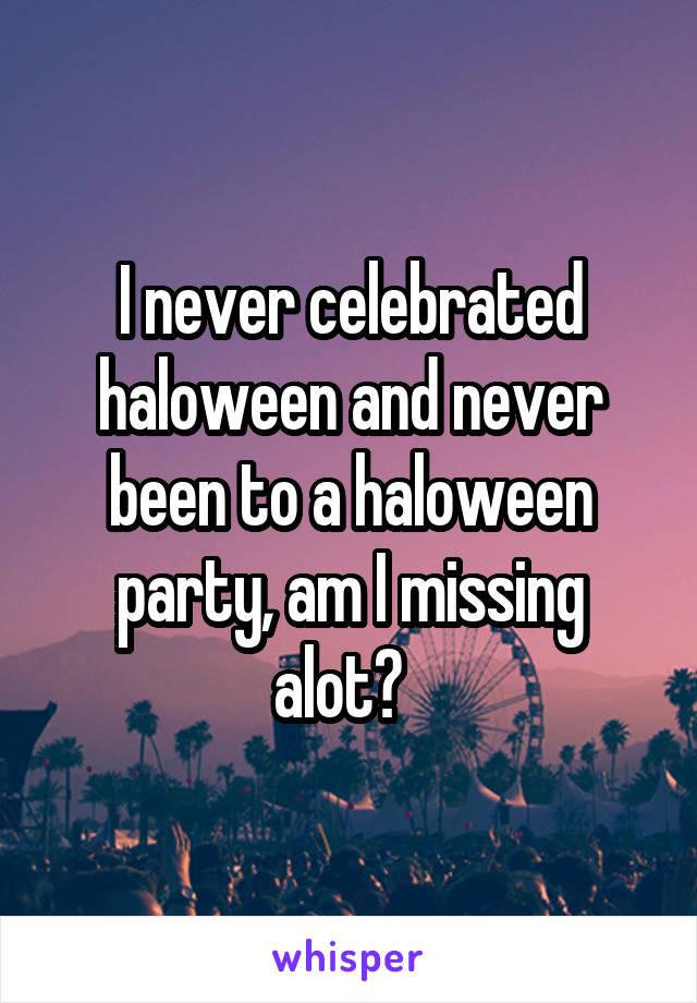 I never celebrated haloween and never been to a haloween party, am I missing alot?