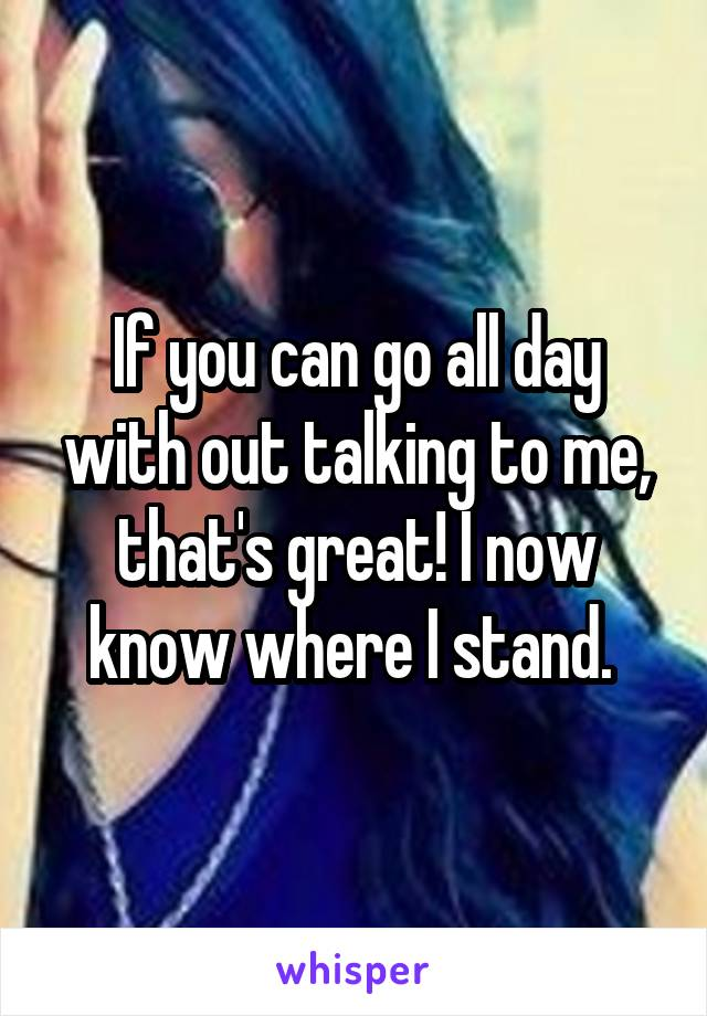 If you can go all day with out talking to me, that's great! I now know where I stand.