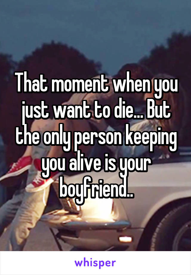 That moment when you just want to die... But the only person keeping you alive is your boyfriend..