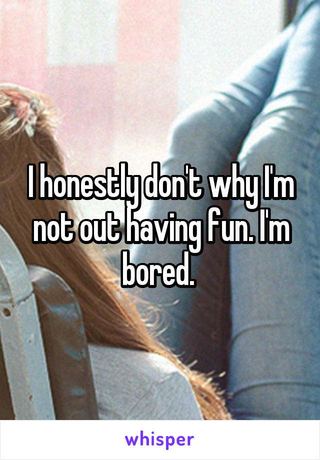 I honestly don't why I'm not out having fun. I'm bored.