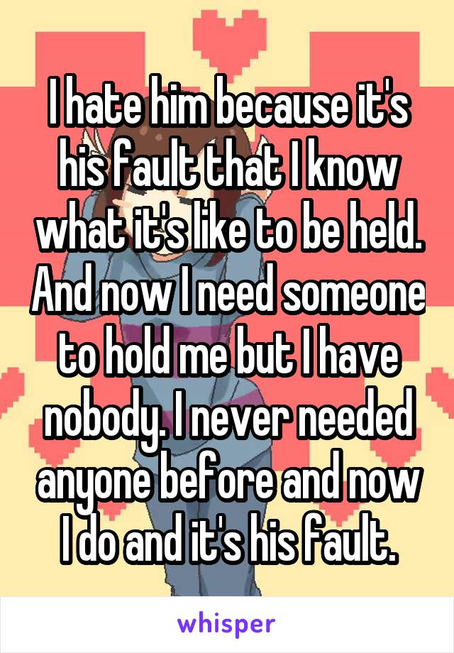 I hate him because it's his fault that I know what it's like to be held. And now I need someone to hold me but I have nobody. I never needed anyone before and now I do and it's his fault.