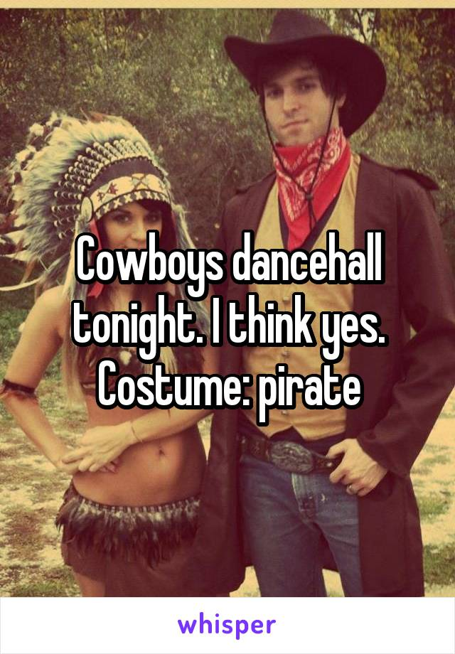 Cowboys dancehall tonight. I think yes. Costume: pirate