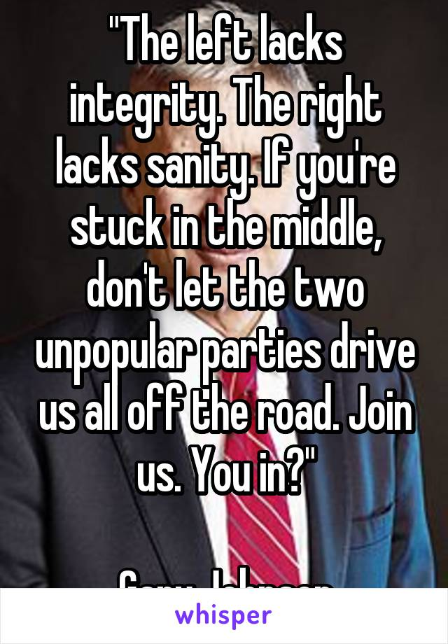 """""""The left lacks integrity. The right lacks sanity. If you're stuck in the middle, don't let the two unpopular parties drive us all off the road. Join us. You in?""""  Gary Johnson"""