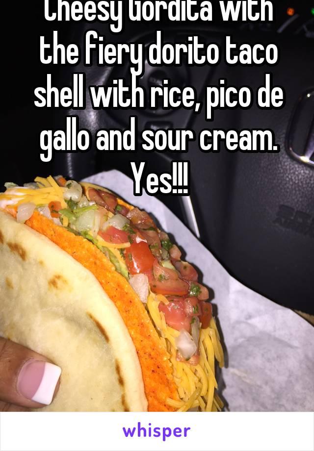 Cheesy Gordita with the fiery dorito taco shell with rice, pico de gallo and sour cream. Yes!!!