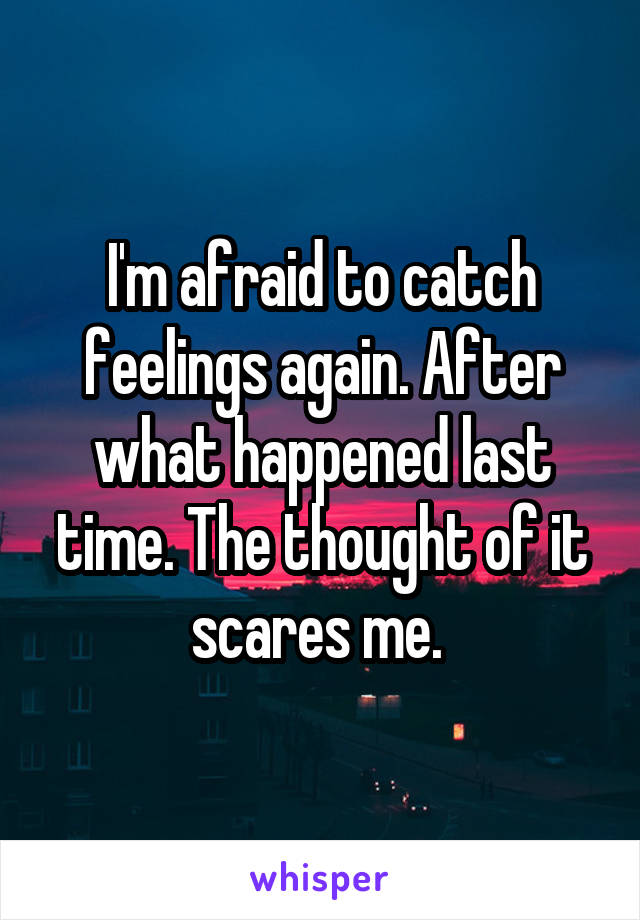 I'm afraid to catch feelings again. After what happened last time. The thought of it scares me.