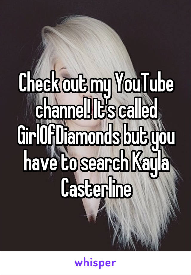 Check out my YouTube channel! It's called GirlOfDiamonds but you have to search Kayla Casterline