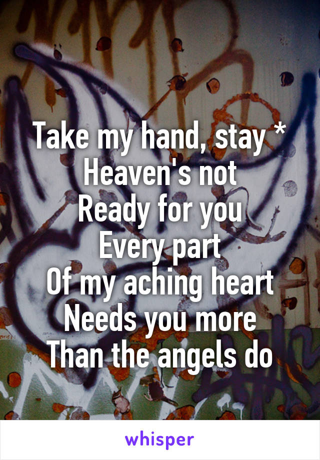 Take my hand, stay * Heaven's not Ready for you Every part Of my aching heart Needs you more Than the angels do