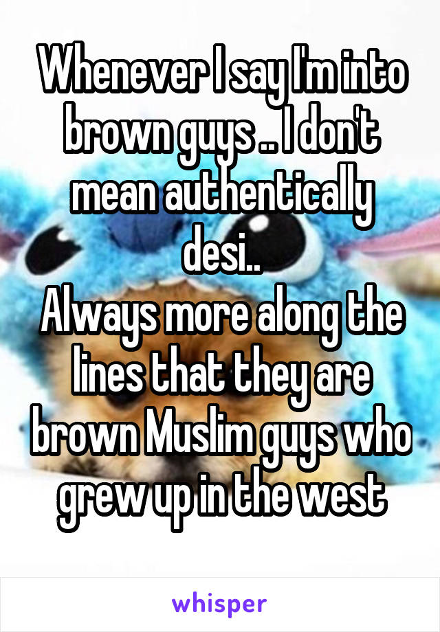 Whenever I say I'm into brown guys .. I don't mean authentically desi.. Always more along the lines that they are brown Muslim guys who grew up in the west
