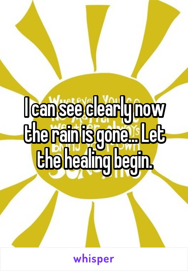 I can see clearly now the rain is gone... Let the healing begin.