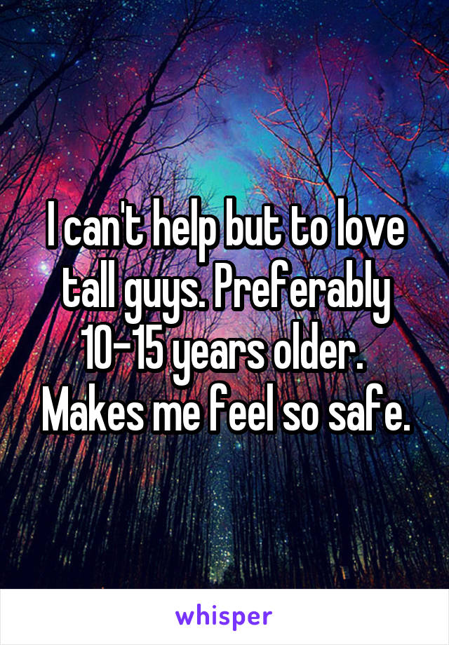 I can't help but to love tall guys. Preferably 10-15 years older.  Makes me feel so safe.