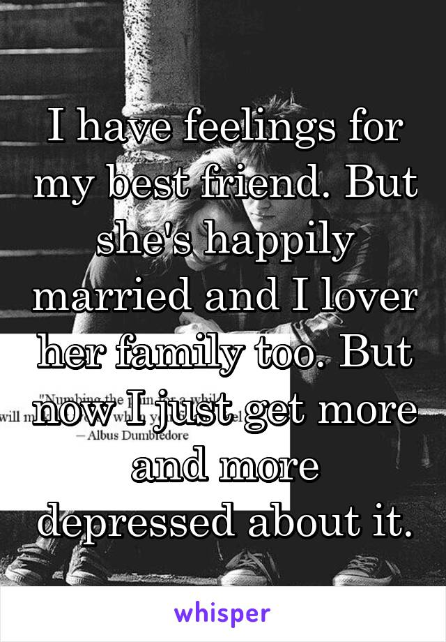 I have feelings for my best friend. But she's happily married and I lover her family too. But now I just get more and more depressed about it.
