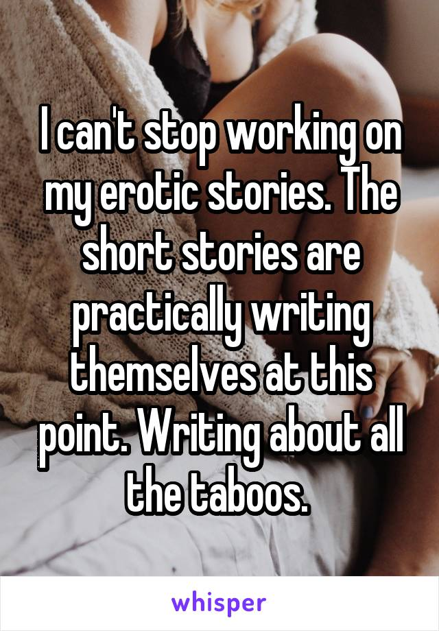 I can't stop working on my erotic stories. The short stories are practically writing themselves at this point. Writing about all the taboos.