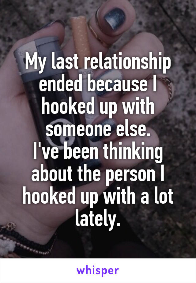 My last relationship ended because I hooked up with someone else. I've been thinking about the person I hooked up with a lot lately.