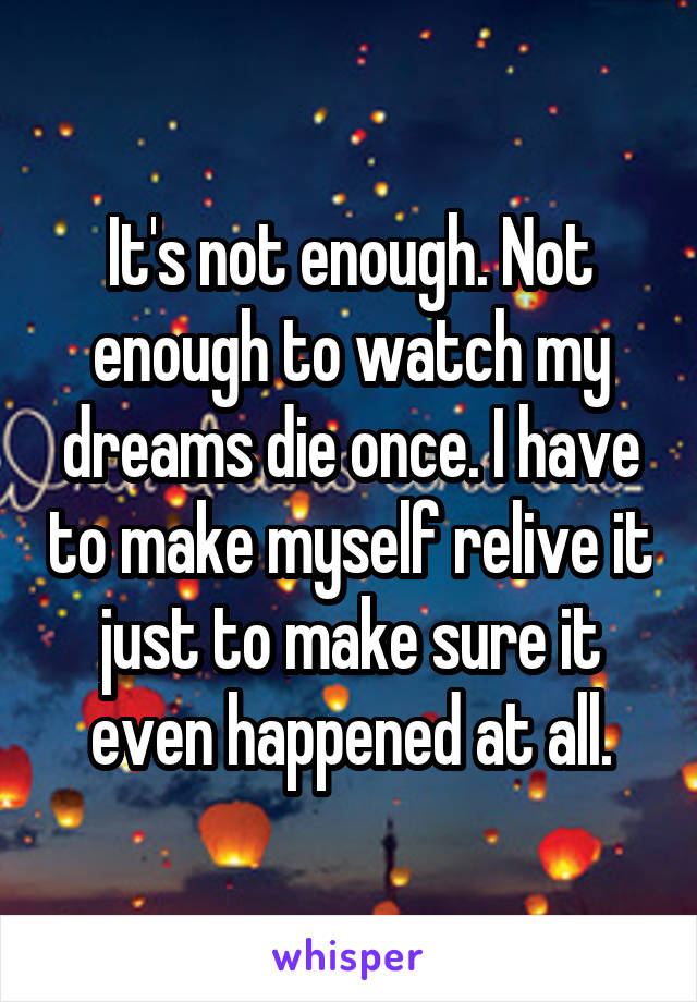 It's not enough. Not enough to watch my dreams die once. I have to make myself relive it just to make sure it even happened at all.