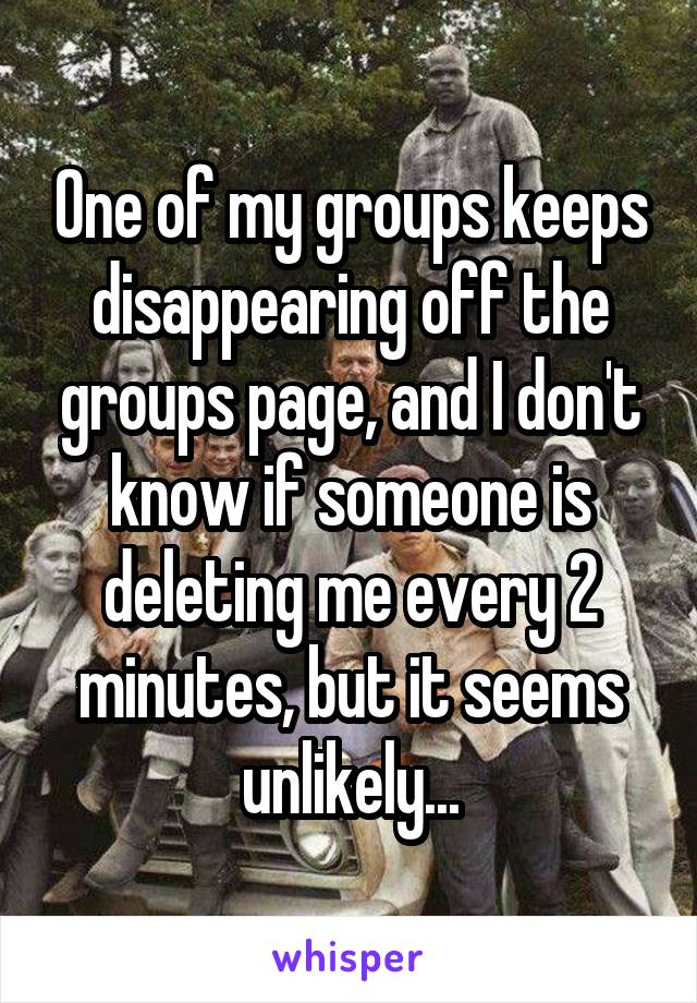 One of my groups keeps disappearing off the groups page, and I don't know if someone is deleting me every 2 minutes, but it seems unlikely...